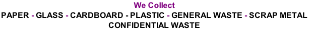 We Collect PAPER - GLASS - CARDBOARD - PLASTIC - GENERAL WASTE - SCRAP METAL  CONFIDENTIAL WASTE